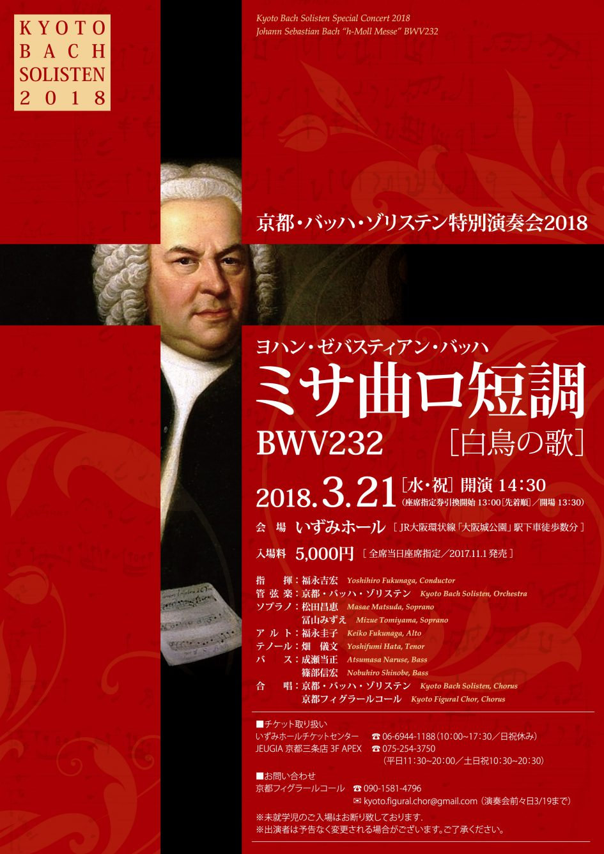 """Kyoto Bach Solisten Special Concert 2018 Johann Sebastian Bach """"h-Moll Messe"""" BWV232 京都・バッハ・ゾリステン特別演奏会2018 ヨハン・ゼバスティアン・バッハ ミサ曲ロ短調 BWV232 〜白鳥の歌〜  開催日時:2018.3.21(水・祝) 開演14:30  (座席指定券引換開始 13:00)[先着順] 開場13:30  ■会場:いずみホール [JR大阪環状線「大阪城公園」駅下車徒歩数分] ■入場料:5,000円 [全席当日座席指定/2017.11.1発売]  ■出演者: 指揮:福永吉宏 Yoshihiro Fukunaga, Conductor 管弦楽:京都・バッハ・ゾリステン Kyoto Bach Solisten, Orchestra ソプラノ:松田昌恵      冨山みずえ アルト :福永圭子 テノール:畑 儀文 バス:成瀬当正    篠部信宏  合唱:京都・バッハ・ゾリステン    京都フィグラールコール  ■チケット取扱い: いずみホールチケットセンター 06-6944-1188(10:00~17:30/日祝休み) JEUGIA 京都三条店3F APEX   075-254-3750(平日11:30~20:00/土日祝10:30~20:30) ■お問い合わせ 京都フィグラールコール 090-1581-4796 kyoto.figural.chor@gmail.com  (メール対応は演奏会前々日3/19まで) ※未就学児のご入場はお断り致しております . ※出演者は予告なく変更される場合がございます。ご了承ください。   J.S.バッハの宗教作品の自筆譜は、いつも「Soli  Deo Gloria (神のみに栄光あれ)」の署名で締め括られています。この 署名が示すように、バッハは音楽を通じて神に祈りを捧げた 作曲家でした。バッハは様々な音楽様式を取り入れながら、 教会カンタータをはじめとする数多の宗教作品を通じ、自身 が信仰するキリスト教の教義や精神を音楽によって体現し、 伝える試みを続けてきました。その最後の作品である「ミサ 曲ロ短調」には、バッハが触れてきた音楽様式の新と古、そ して生涯を捧げて辿り着いた教会音楽の技法の全てが注ぎ込 まれています。最後にして、もっとも美しく、もっとも精緻 で、もっとも凝縮された祈り--- 「ミサ曲ロ短調」はまさに、バッハの「白鳥の歌」なのです。       福永吉宏(京都・バッハ・ゾリステン主宰/指揮)"""